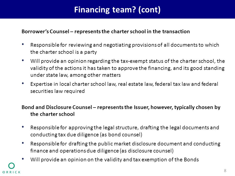 Financing team? (cont) Borrower's Counsel – represents the charter school in the transaction Responsible for reviewing and negotiating provisions of a