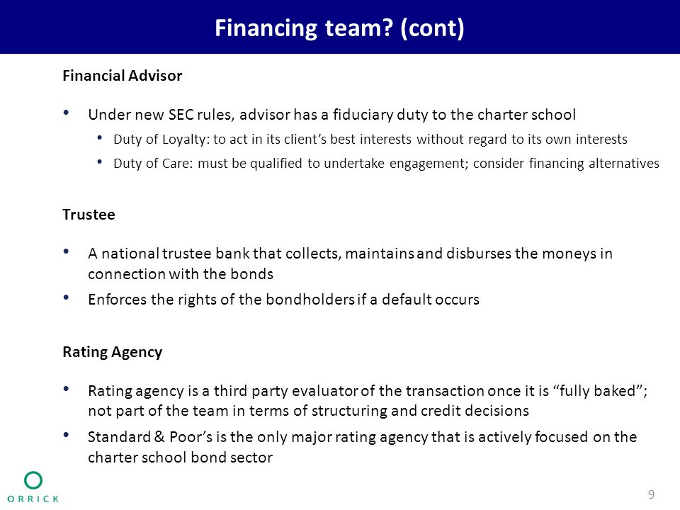 Financing team? (cont) Financial Advisor Under new SEC rules, advisor has a fiduciary duty to the charter school Duty of Loyalty: to act in its client