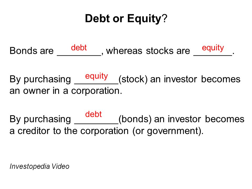 Debt or Equity? Bonds are ________, whereas stocks are _______. By purchasing ________(stock) an investor becomes an owner in a corporation. By purcha