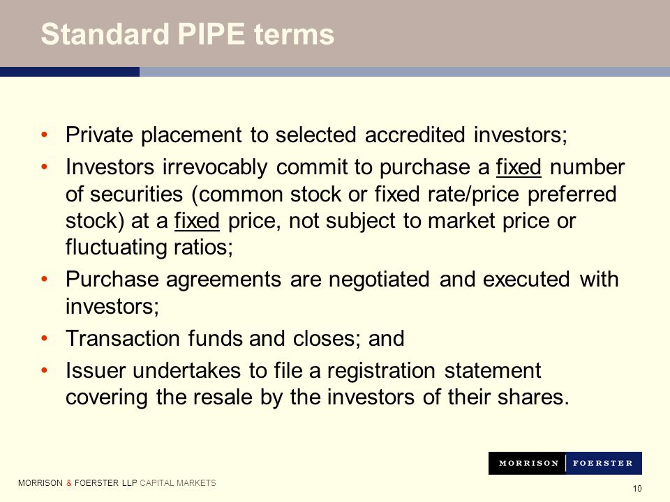 10 Standard PIPE terms Private placement to selected accredited investors; Investors irrevocably commit to purchase a fixed number of securities (common stock or fixed rate/price preferred stock) at a fixed price, not subject to market price or fluctuating ratios; Purchase agreements are negotiated and executed with investors; Transaction funds and closes; and Issuer undertakes to file a registration statement covering the resale by the investors of their shares.
