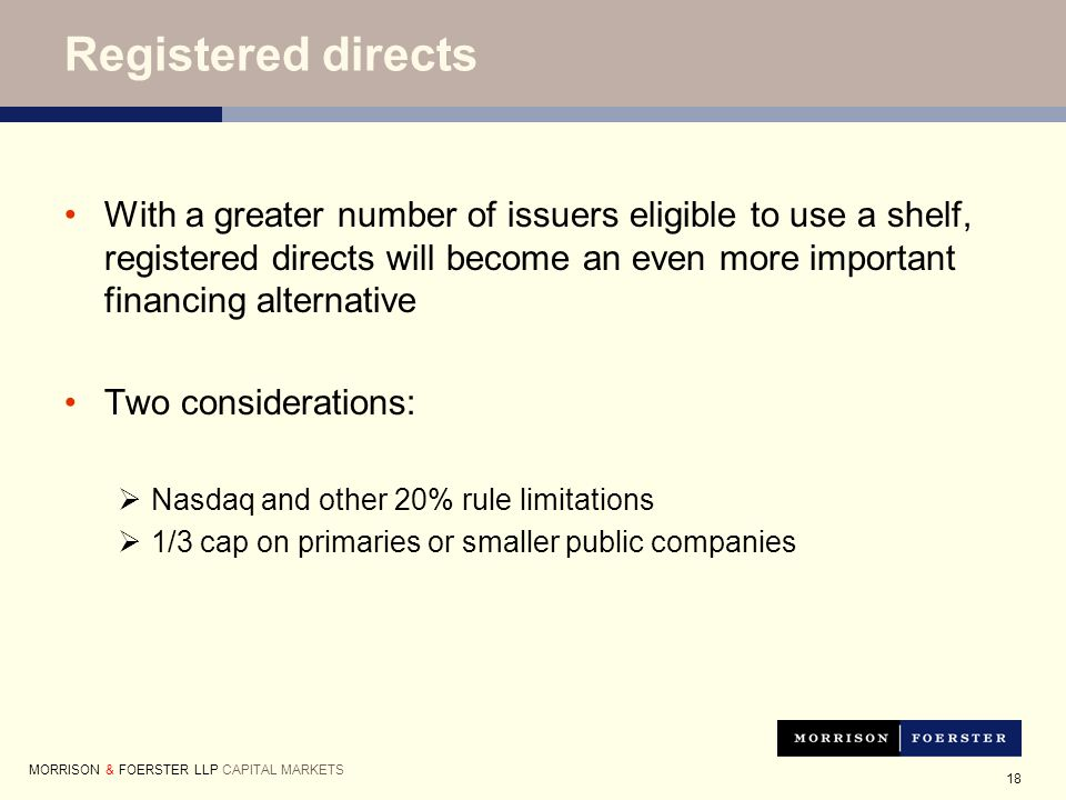 18 Registered directs With a greater number of issuers eligible to use a shelf, registered directs will become an even more important financing alternative Two considerations:  Nasdaq and other 20% rule limitations  1/3 cap on primaries or smaller public companies MORRISON & FOERSTER LLP CAPITAL MARKETS