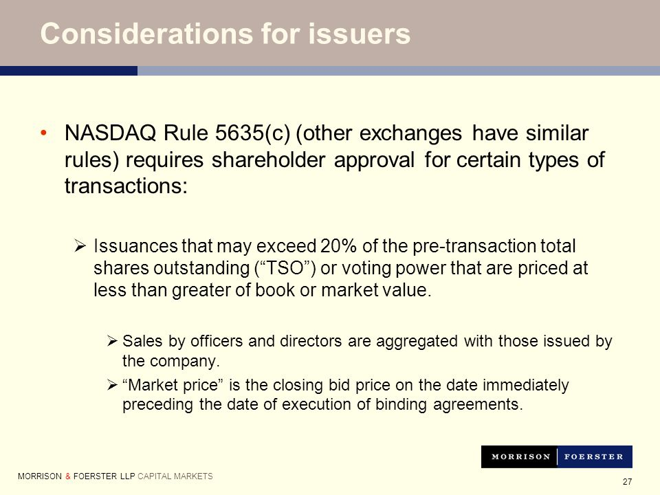 27 Considerations for issuers NASDAQ Rule 5635(c) (other exchanges have similar rules) requires shareholder approval for certain types of transactions:  Issuances that may exceed 20% of the pre-transaction total shares outstanding ( TSO ) or voting power that are priced at less than greater of book or market value.