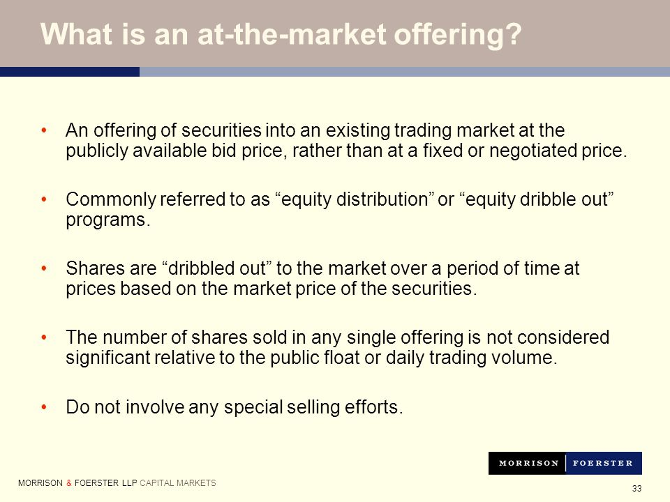 33 An offering of securities into an existing trading market at the publicly available bid price, rather than at a fixed or negotiated price.