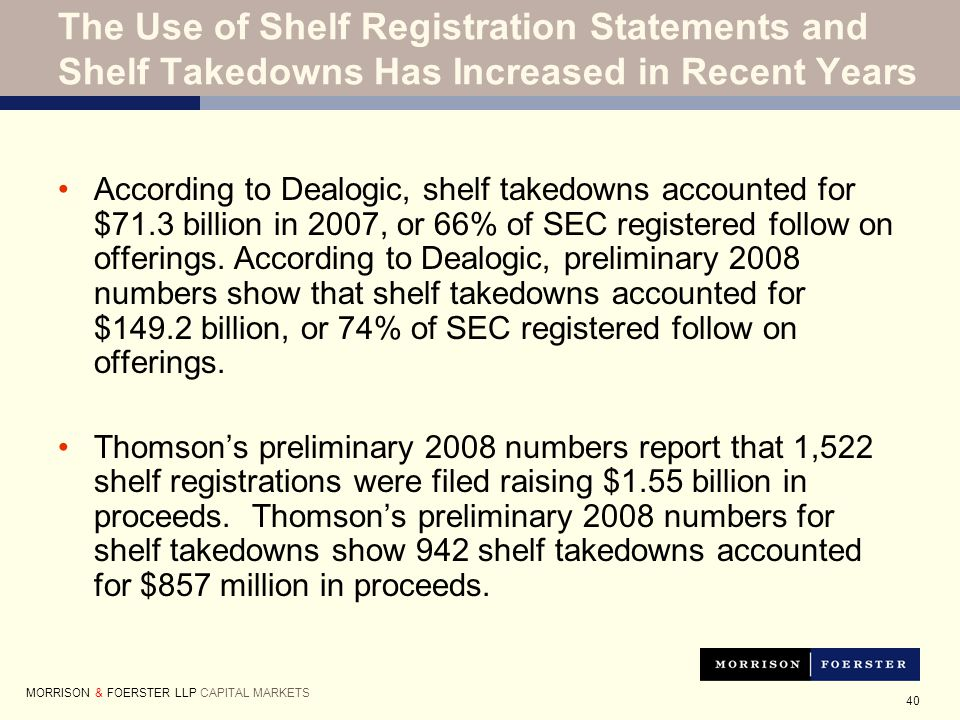 40 According to Dealogic, shelf takedowns accounted for $71.3 billion in 2007, or 66% of SEC registered follow on offerings.