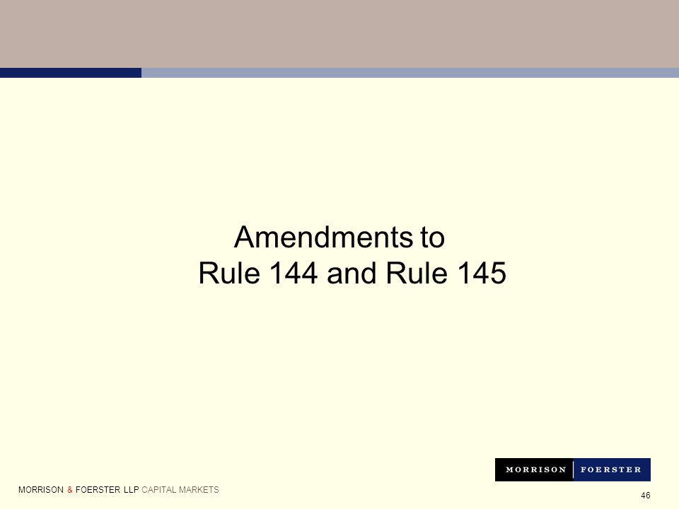 46 Amendments to Rule 144 and Rule 145 MORRISON & FOERSTER LLP CAPITAL MARKETS