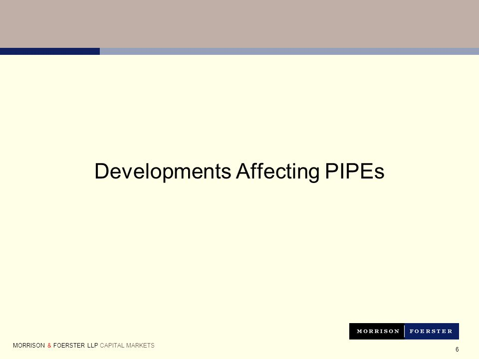 6 Developments Affecting PIPEs MORRISON & FOERSTER LLP CAPITAL MARKETS