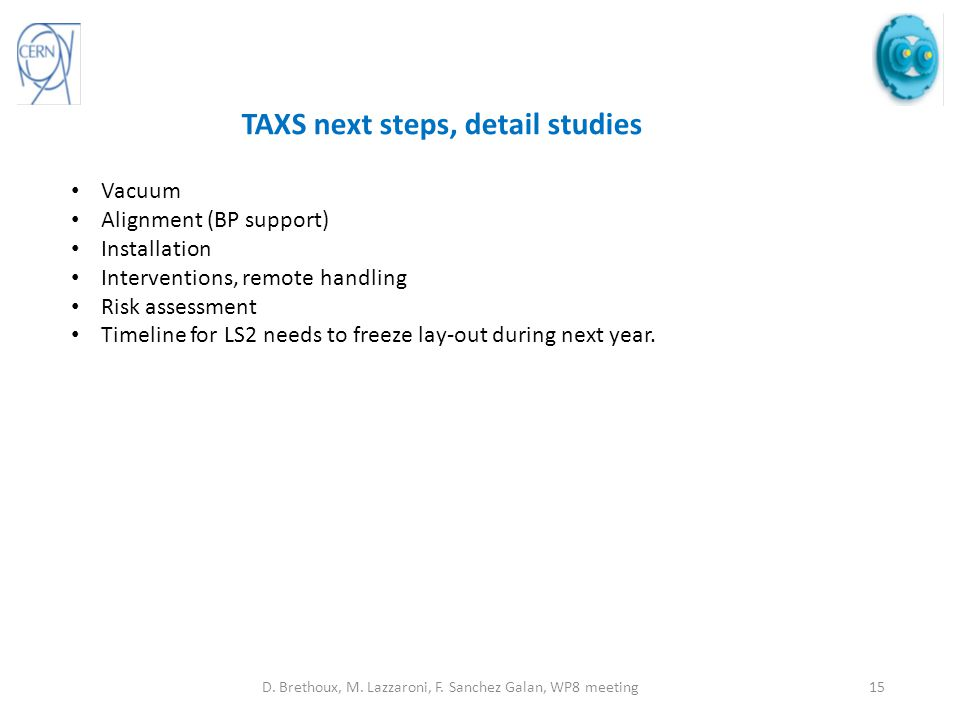 TAXS next steps, detail studies Vacuum Alignment (BP support) Installation Interventions, remote handling Risk assessment Timeline for LS2 needs to freeze lay-out during next year.