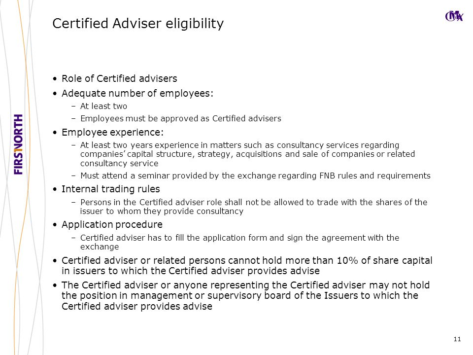 11 Certified Adviser eligibility Role of Certified advisers Adequate number of employees: –At least two –Employees must be approved as Certified advisers Employee experience: –At least two years experience in matters such as consultancy services regarding companies' capital structure, strategy, acquisitions and sale of companies or related consultancy service –Must attend a seminar provided by the exchange regarding FNB rules and requirements Internal trading rules –Persons in the Certified adviser role shall not be allowed to trade with the shares of the issuer to whom they provide consultancy Application procedure –Certified adviser has to fill the application form and sign the agreement with the exchange Certified adviser or related persons cannot hold more than 10% of share capital in issuers to which the Certified adviser provides advise The Certified adviser or anyone representing the Certified adviser may not hold the position in management or supervisory board of the Issuers to which the Certified adviser provides advise