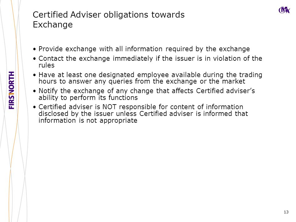 13 Certified Adviser obligations towards Exchange Provide exchange with all information required by the exchange Contact the exchange immediately if the issuer is in violation of the rules Have at least one designated employee available during the trading hours to answer any queries from the exchange or the market Notify the exchange of any change that affects Certified adviser's ability to perform its functions Certified adviser is NOT responsible for content of information disclosed by the issuer unless Certified adviser is informed that information is not appropriate