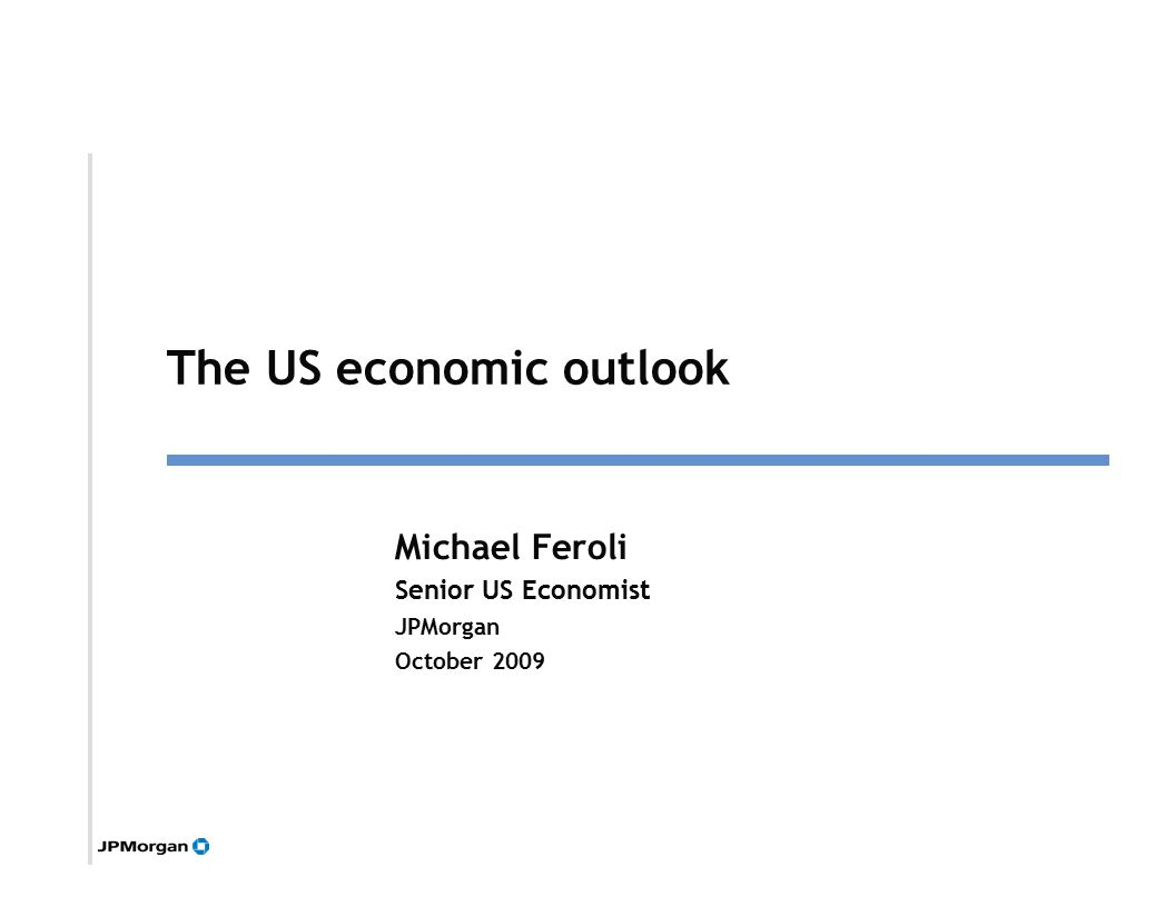 1 Michael Feroli Senior US Economist JPMorgan October 2009 Click to edit Master title style The US economic outlook