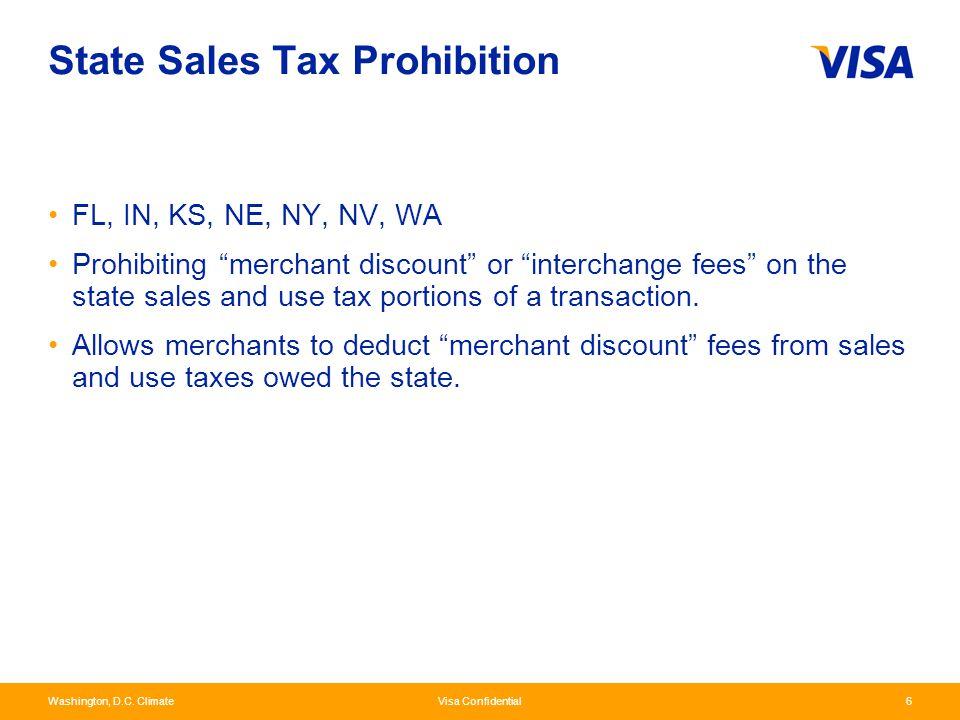 "Washington, D.C. Climate Visa Confidential6 State Sales Tax Prohibition FL, IN, KS, NE, NY, NV, WA Prohibiting ""merchant discount"" or ""interchange fee"
