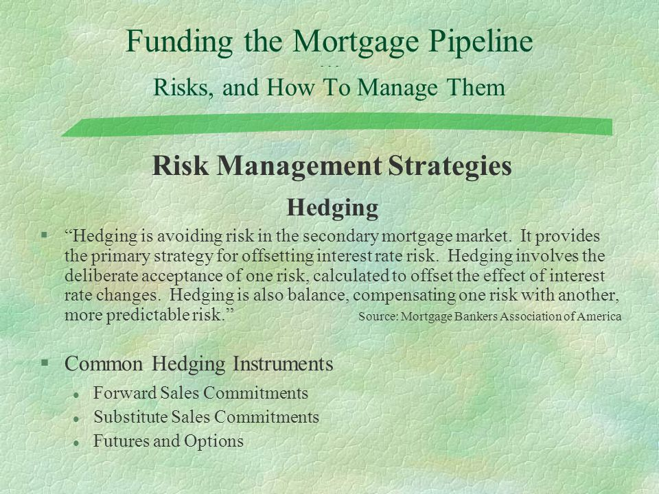 "Funding the Mortgage Pipeline - - - Risks, and How To Manage Them Risk Management Strategies Hedging §""Hedging is avoiding risk in the secondary mortg"