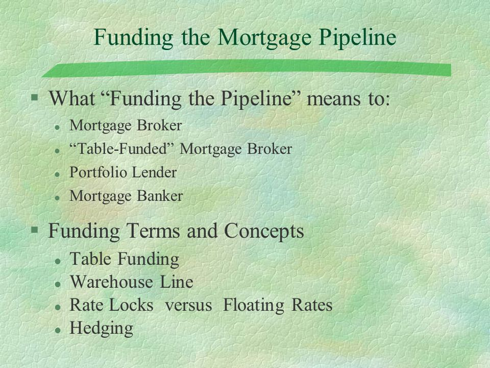 Funding the Mortgage Pipeline §What Funding the Pipeline means to: l Mortgage Broker l Table-Funded Mortgage Broker l Portfolio Lender l Mortgage Banker §Funding Terms and Concepts l Table Funding l Warehouse Line l Rate Locks versus Floating Rates l Hedging