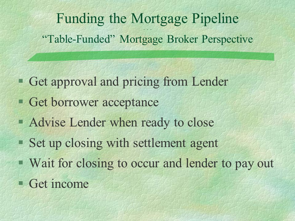 "Funding the Mortgage Pipeline - - - ""Table-Funded"" Mortgage Broker Perspective §Get approval and pricing from Lender §Get borrower acceptance §Advise"