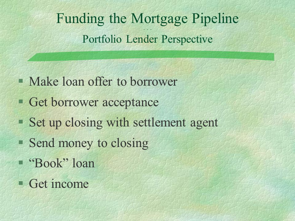 Funding the Mortgage Pipeline - - - Portfolio Lender Perspective §Make loan offer to borrower §Get borrower acceptance §Set up closing with settlement agent §Send money to closing § Book loan §Get income