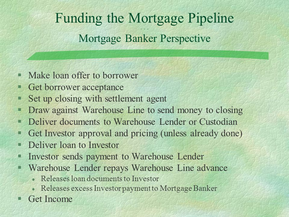 Funding the Mortgage Pipeline - - - Mortgage Banker Perspective §Make loan offer to borrower §Get borrower acceptance §Set up closing with settlement