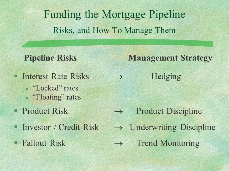 "Funding the Mortgage Pipeline - - - Risks, and How To Manage Them Pipeline RisksManagement Strategy §Interest Rate Risks  Hedging l ""Locked"" rates l"