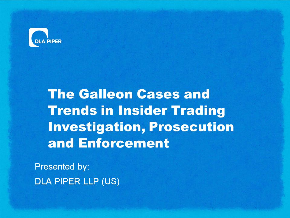The Galleon Cases and Trends in Insider Trading Investigation, Prosecution and Enforcement Presented by: DLA PIPER LLP (US)