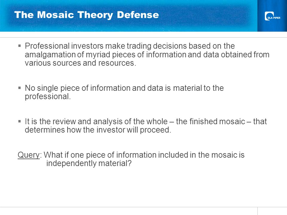 The Mosaic Theory Defense  Professional investors make trading decisions based on the amalgamation of myriad pieces of information and data obtained from various sources and resources.