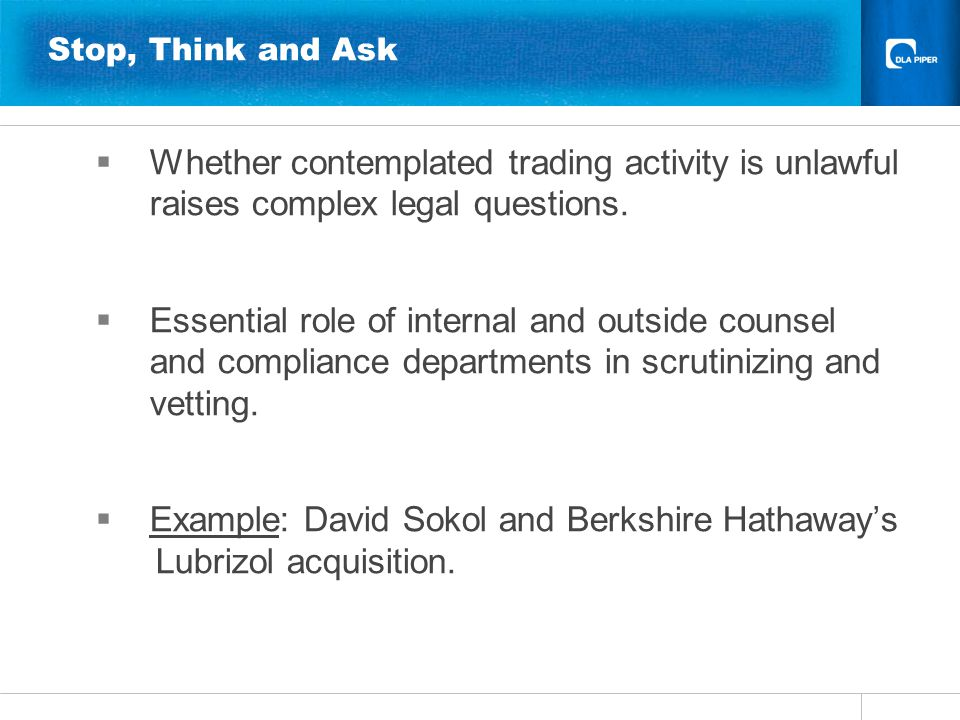 Stop, Think and Ask  Whether contemplated trading activity is unlawful raises complex legal questions.  Essential role of internal and outside couns