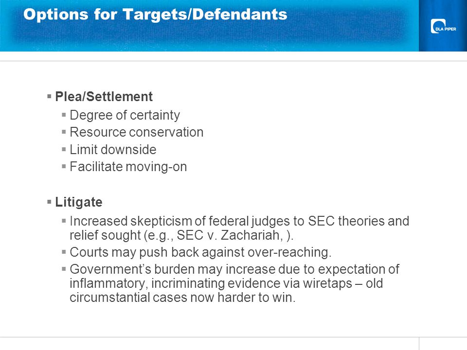 Options for Targets/Defendants  Plea/Settlement  Degree of certainty  Resource conservation  Limit downside  Facilitate moving-on  Litigate  Increased skepticism of federal judges to SEC theories and relief sought (e.g., SEC v.
