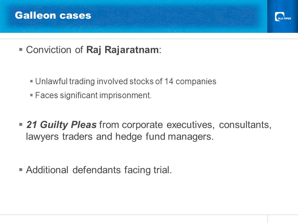 Galleon cases  Conviction of Raj Rajaratnam:  Unlawful trading involved stocks of 14 companies  Faces significant imprisonment.