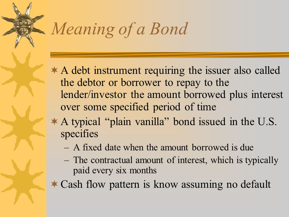 Meaning of a Bond  A debt instrument requiring the issuer also called the debtor or borrower to repay to the lender/investor the amount borrowed plus interest over some specified period of time  A typical plain vanilla bond issued in the U.S.