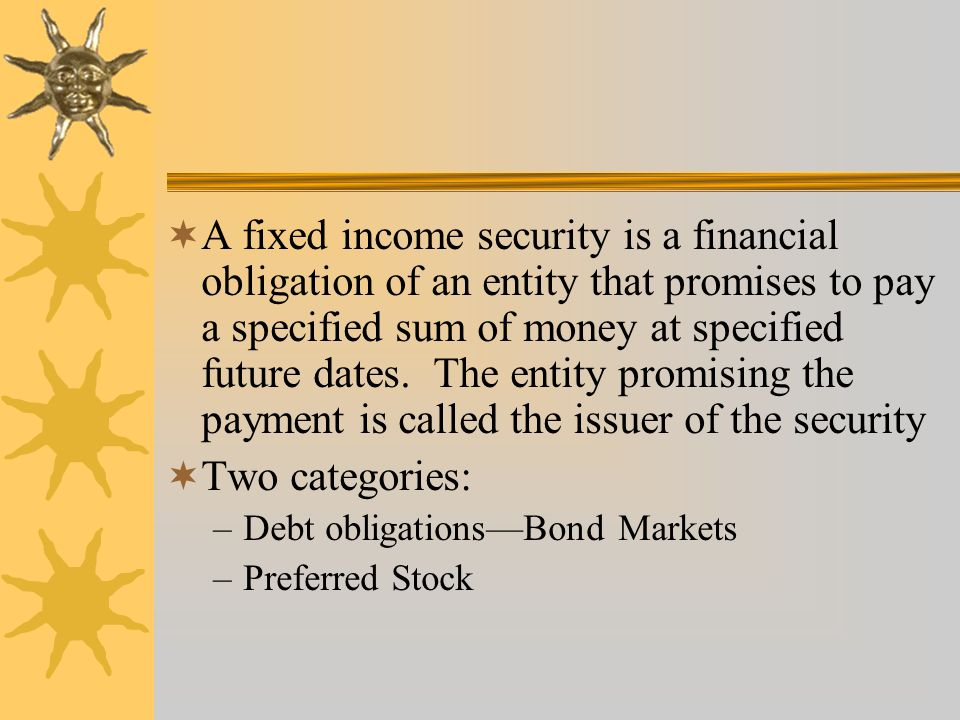  A fixed income security is a financial obligation of an entity that promises to pay a specified sum of money at specified future dates.