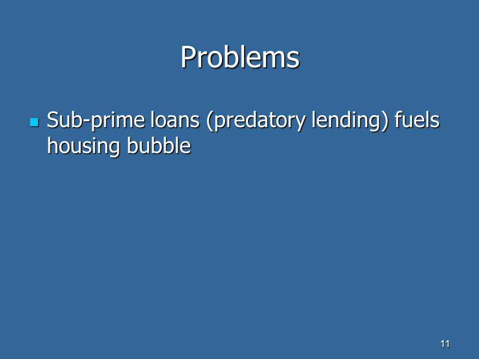Problems Sub-prime loans (predatory lending) fuels housing bubble Sub-prime loans (predatory lending) fuels housing bubble 11