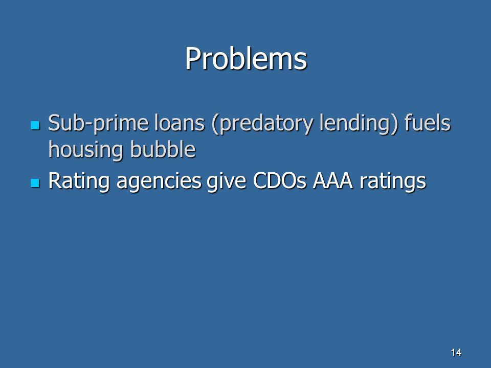 Problems Sub-prime loans (predatory lending) fuels housing bubble Sub-prime loans (predatory lending) fuels housing bubble Rating agencies give CDOs AAA ratings Rating agencies give CDOs AAA ratings 14
