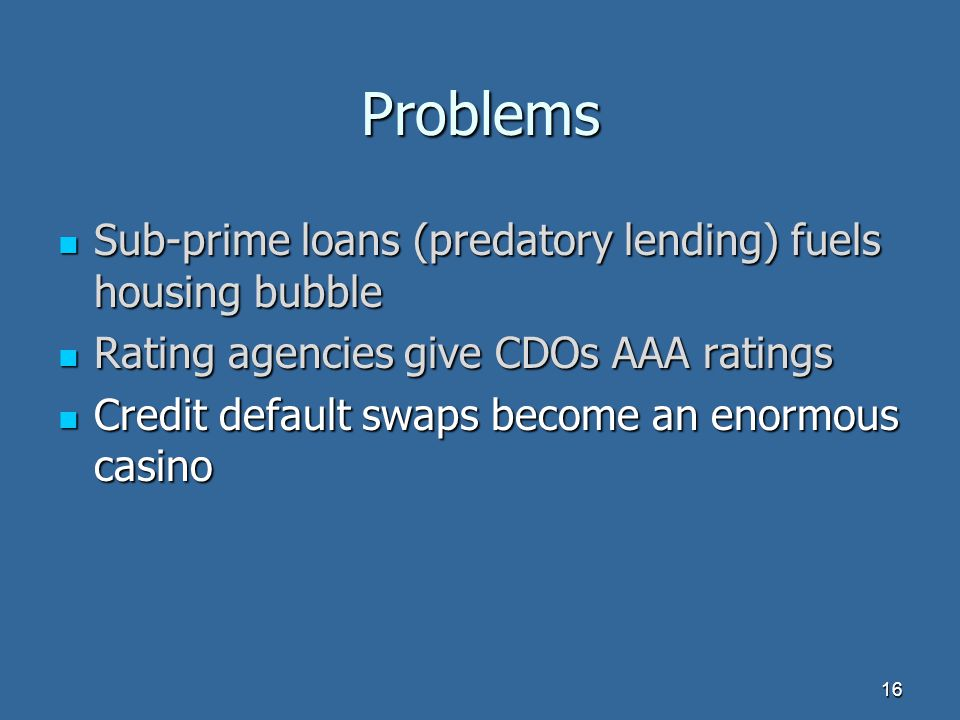 Problems Sub-prime loans (predatory lending) fuels housing bubble Sub-prime loans (predatory lending) fuels housing bubble Rating agencies give CDOs AAA ratings Rating agencies give CDOs AAA ratings Credit default swaps become an enormous casino Credit default swaps become an enormous casino 16