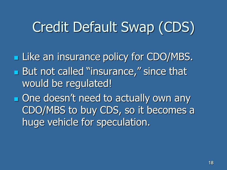 Credit Default Swap (CDS) Like an insurance policy for CDO/MBS.