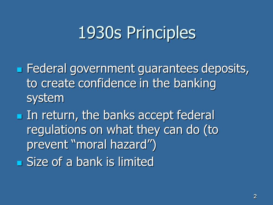 1930s Principles Federal government guarantees deposits, to create confidence in the banking system Federal government guarantees deposits, to create confidence in the banking system In return, the banks accept federal regulations on what they can do (to prevent moral hazard ) In return, the banks accept federal regulations on what they can do (to prevent moral hazard ) Size of a bank is limited Size of a bank is limited 2