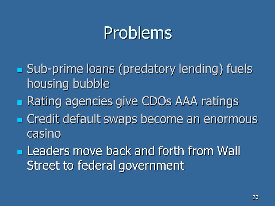Problems Sub-prime loans (predatory lending) fuels housing bubble Sub-prime loans (predatory lending) fuels housing bubble Rating agencies give CDOs AAA ratings Rating agencies give CDOs AAA ratings Credit default swaps become an enormous casino Credit default swaps become an enormous casino Leaders move back and forth from Wall Street to federal government Leaders move back and forth from Wall Street to federal government 20