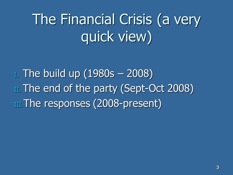 The Financial Crisis (a very quick view) I. The build up (1980s – 2008) II.