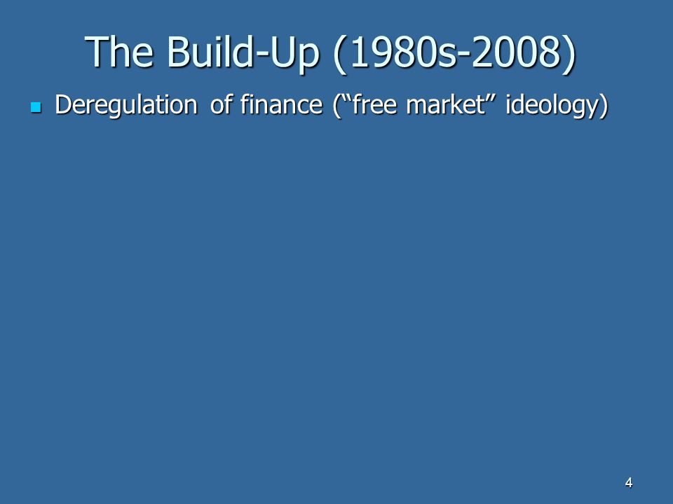 The Build-Up (1980s-2008) Deregulation of finance ( free market ideology) Deregulation of finance ( free market ideology) 4
