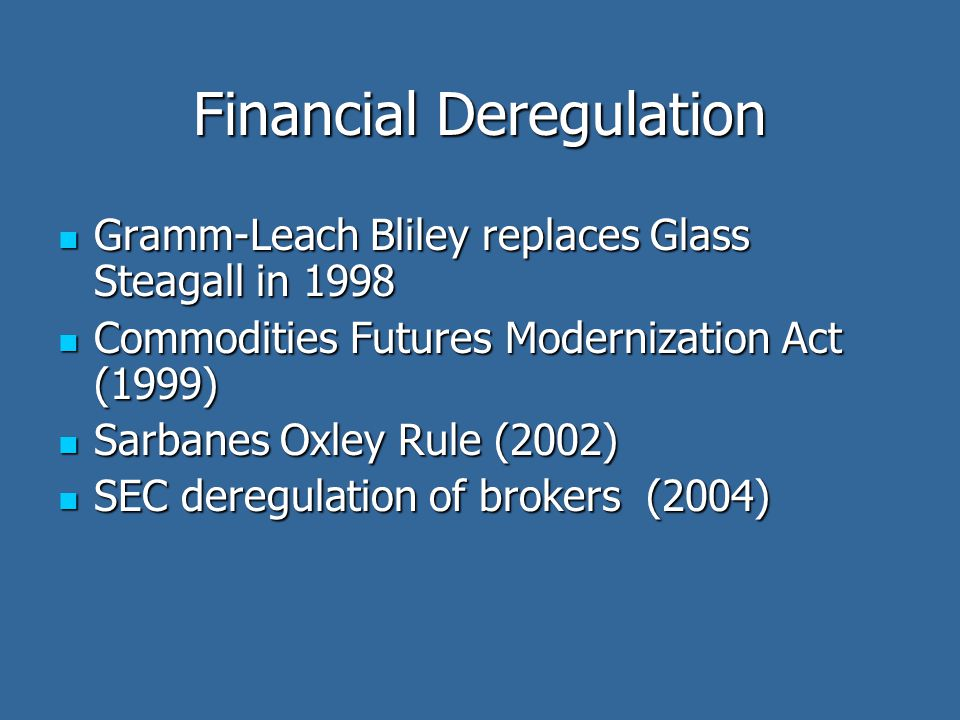 Financial Deregulation Gramm-Leach Bliley replaces Glass Steagall in 1998 Gramm-Leach Bliley replaces Glass Steagall in 1998 Commodities Futures Modernization Act (1999) Commodities Futures Modernization Act (1999) Sarbanes Oxley Rule (2002) Sarbanes Oxley Rule (2002) SEC deregulation of brokers (2004) SEC deregulation of brokers (2004)