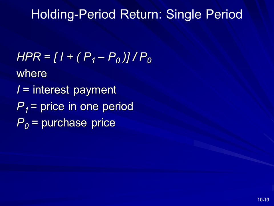 10-19 Holding-Period Return: Single Period HPR = [ I + ( P 1 – P 0 )] / P 0 where I = interest payment P 1 = price in one period P 0 = purchase price