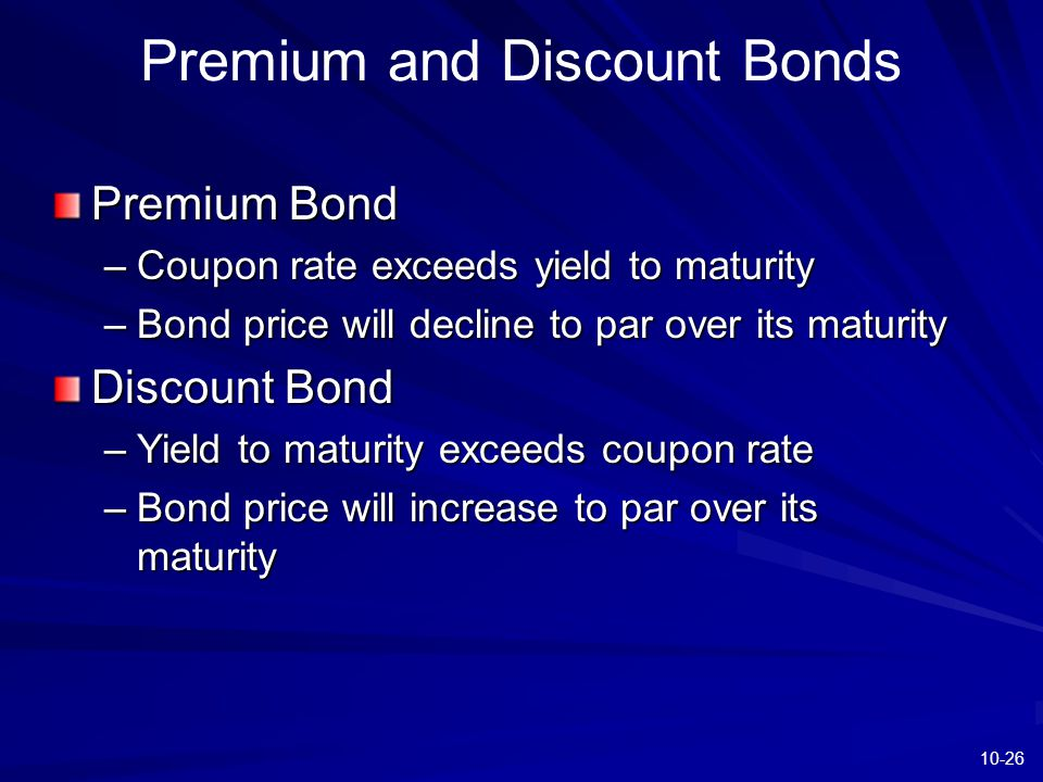10-26 Premium and Discount Bonds Premium Bond –Coupon rate exceeds yield to maturity –Bond price will decline to par over its maturity Discount Bond –