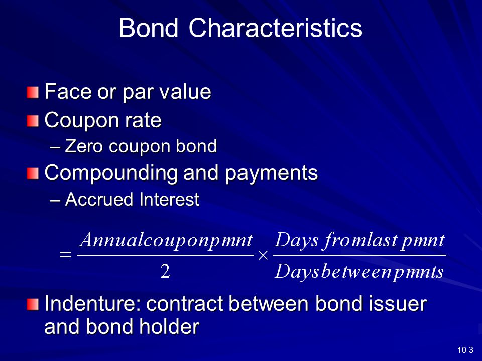 10-3 Bond Characteristics Face or par value Coupon rate –Zero coupon bond Compounding and payments –Accrued Interest Indenture: contract between bond