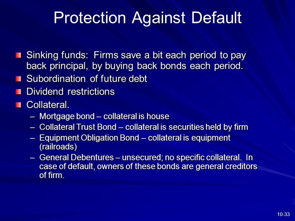 10-33 Protection Against Default Sinking funds: Firms save a bit each period to pay back principal, by buying back bonds each period. Subordination of