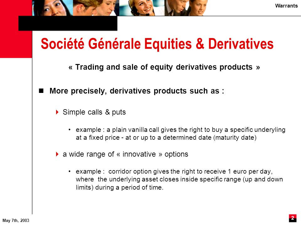 Warrants May 7th, 2003 3 Société Générale Equities & Derivatives « Trading and sale of equity derivatives products »  Structured products with simple or innovative indexations example : at maturity the holder will receive 100% of the initial amount invested plus x% of the performance of the CAC 40 index over the period.