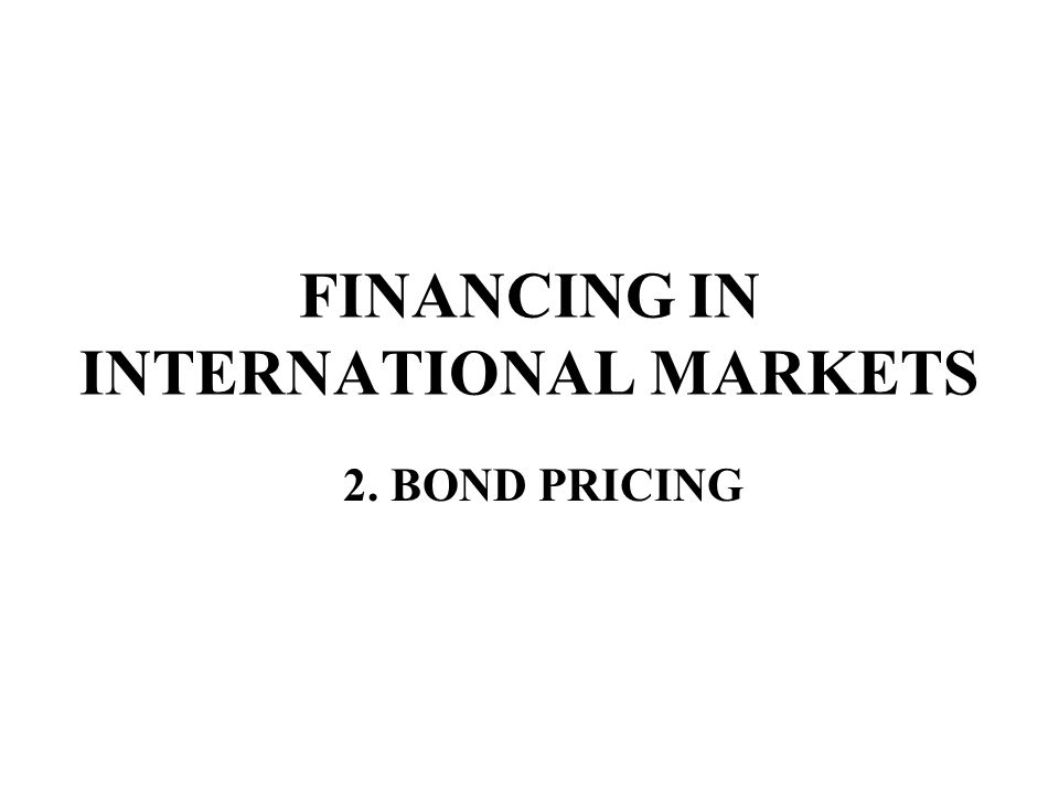 FINANCING IN INTERNATIONAL MARKETS 2. BOND PRICING