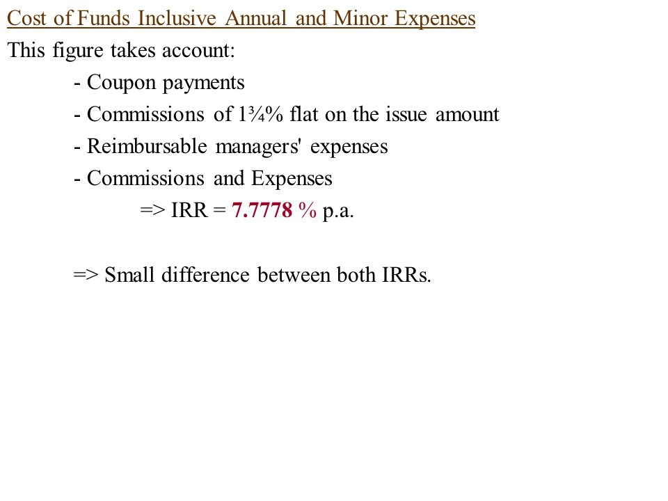 Cost of Funds Inclusive Annual and Minor Expenses This figure takes account: - Coupon payments - Commissions of 1¾% flat on the issue amount - Reimbursable managers expenses - Commissions and Expenses => IRR = 7.7778 % p.a.