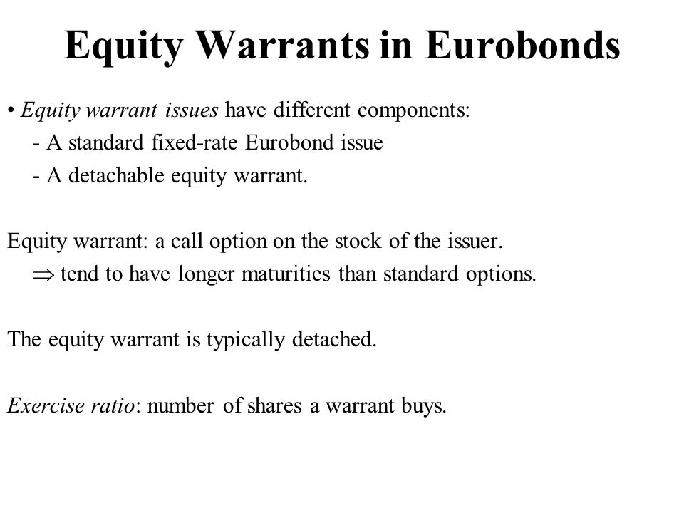 Equity Warrants in Eurobonds Equity warrant issues have different components: - A standard fixed-rate Eurobond issue - A detachable equity warrant.