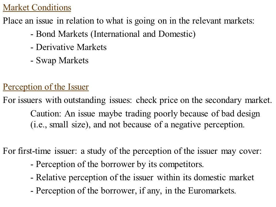 Market Conditions Place an issue in relation to what is going on in the relevant markets: - Bond Markets (International and Domestic) - Derivative Markets - Swap Markets Perception of the Issuer For issuers with outstanding issues: check price on the secondary market.