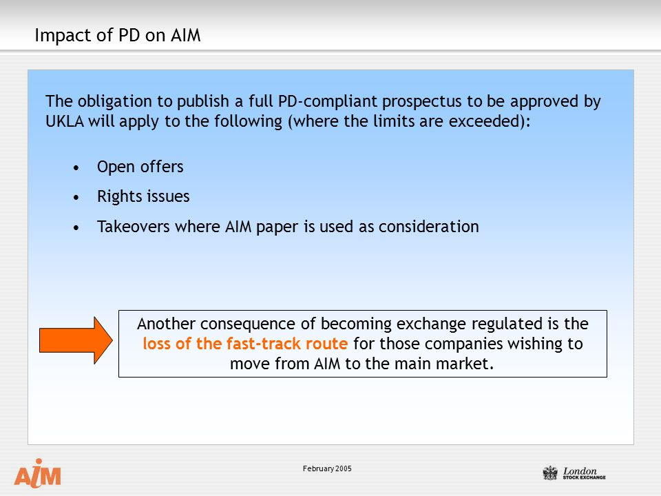 February 2005 Impact of PD on AIM The obligation to publish a full PD-compliant prospectus to be approved by UKLA will apply to the following (where the limits are exceeded): Open offers Rights issues Takeovers where AIM paper is used as consideration Another consequence of becoming exchange regulated is the loss of the fast-track route for those companies wishing to move from AIM to the main market.
