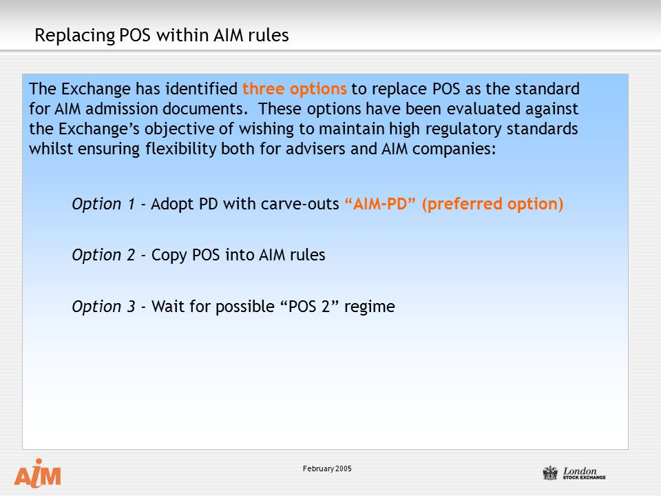 February 2005 Replacing POS within AIM rules The Exchange has identified three options to replace POS as the standard for AIM admission documents. The