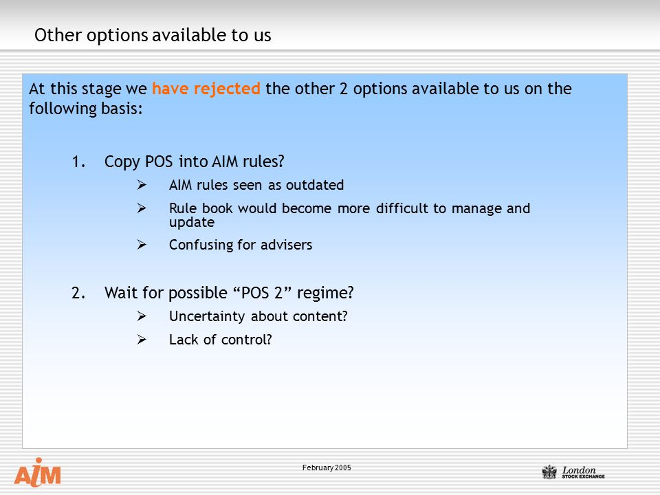 February 2005 Other options available to us At this stage we have rejected the other 2 options available to us on the following basis: 1.Copy POS into AIM rules.