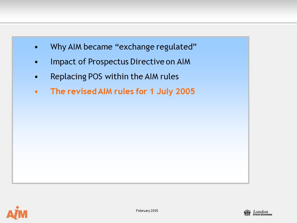 """February 2005 Why AIM became """"exchange regulated"""" Impact of Prospectus Directive on AIM Replacing POS within the AIM rules The revised AIM rules for 1"""